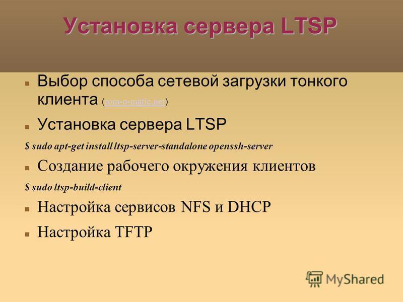 Установка сервера LTSP Выбор способа сетевой загрузки тонкого клиента ( rom-o-matic.net ) rom-o-matic.net Установка сервера LTSP $ sudo apt-get install ltsp-server-standalone openssh-server Создание рабочего окружения клиентов $ sudo ltsp-build-clien