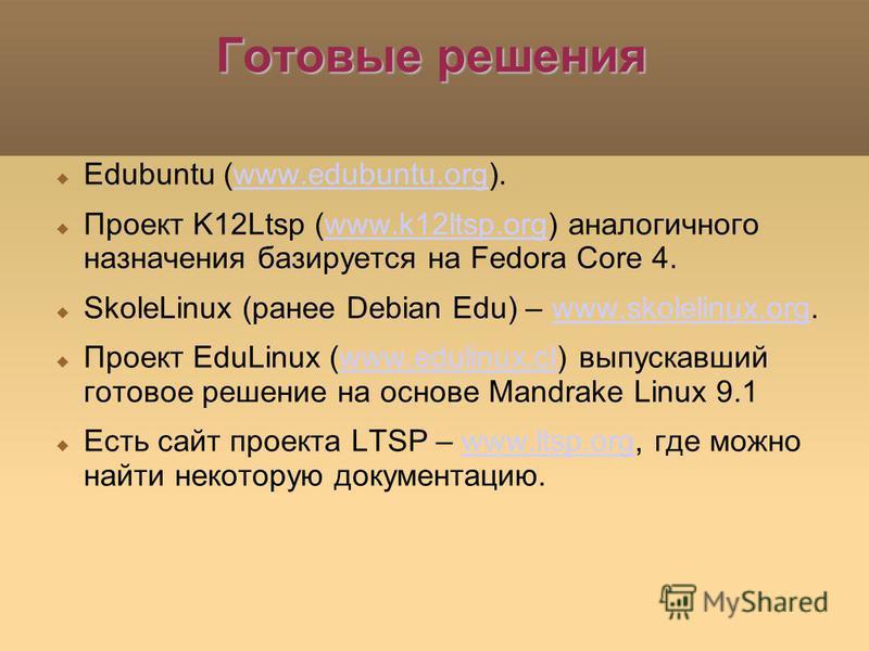 Готовые решения Edubuntu (www.edubuntu.org).www.edubuntu.org Проект K12Ltsp (www.k12ltsp.org) аналогичного назначения базируется на Fedora Core 4.www.k12ltsp.org SkoleLinux (ранее Debian Edu) – www.skolelinux.org.www.skolelinux.org Проект EduLinux (w