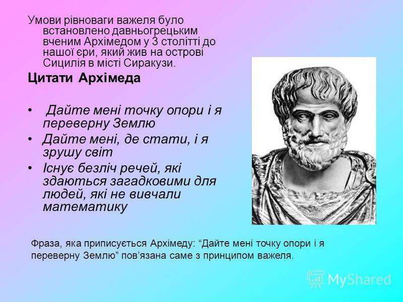 Умови рівноваги важеля було встановлено давньогрецьким вченим Архімедом у 3 столітті до нашої єри, який жив на острові Сицилія в місті Сиракузи. Цитати Архімеда Дайте мені точку опори і я переверну Землю Дайте мені, де стати, і я зрушу світ Існує без