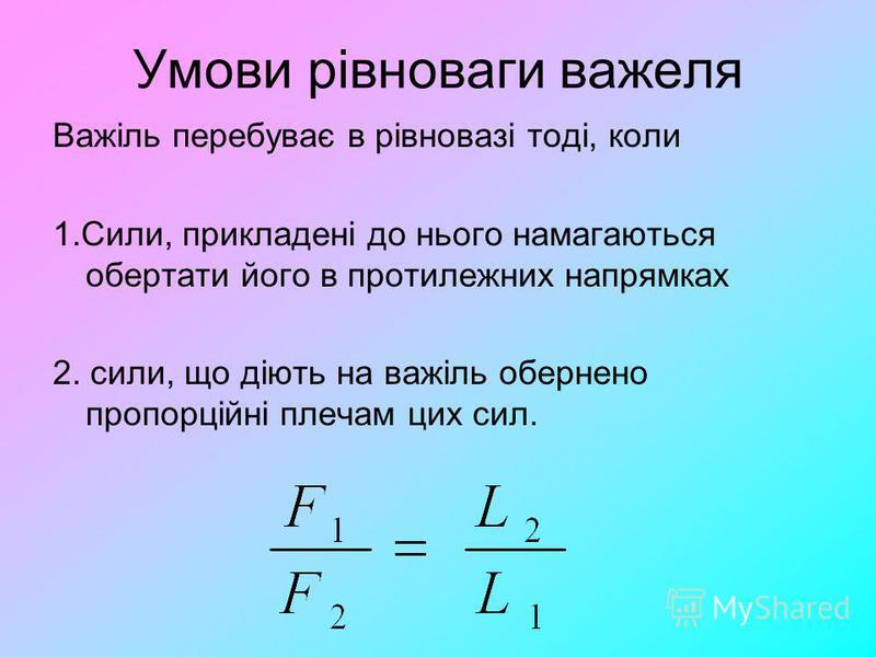Умови рівноваги важеля Важіль перебуває в рівновазі тоді, коли 1.Сили, прикладені до нього намагаються обертати його в протилежних напрямках 2. сили, що діють на важіль обернено пропорційні плечам цих сил.