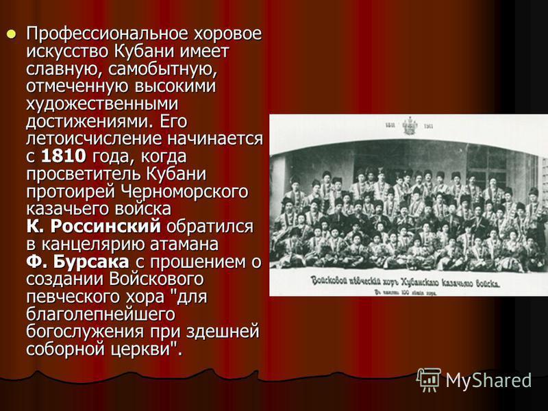 Профессиональное хоровое искусство Кубани имеет славную, самобытную, отмеченную высокими художественными достижениями. Его летоисчисление начинается с 1810 года, когда просветитель Кубани протоирей Черноморского казачьего войска К. Россинский обратил