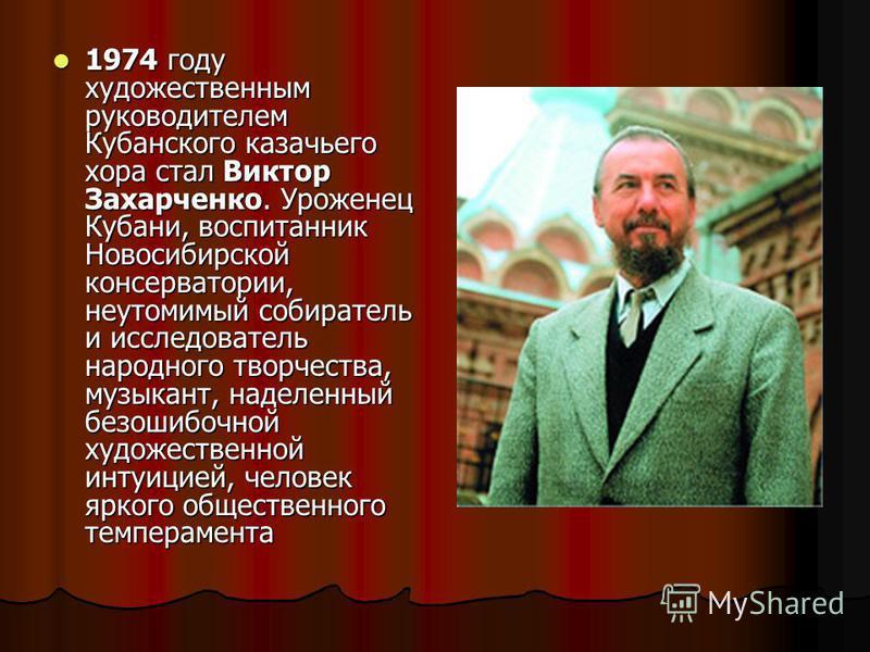 1974 году художественным руководителем Кубанского казачьего хора стал Виктор Захарченко. Уроженец Кубани, воспитанник Новосибирской консерватории, неутомимый собиратель и исследователь народного творчества, музыкант, наделенный безошибочной художеств