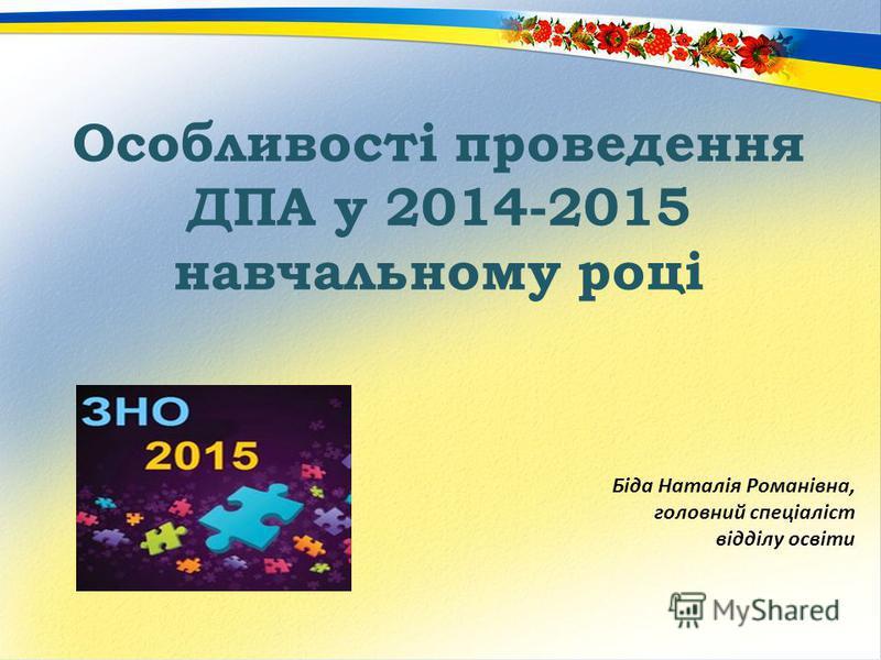 Особливості проведення ДПА у 2014-2015 навчальному році Біда Наталія Романівна, головний спеціаліст відділу освіти