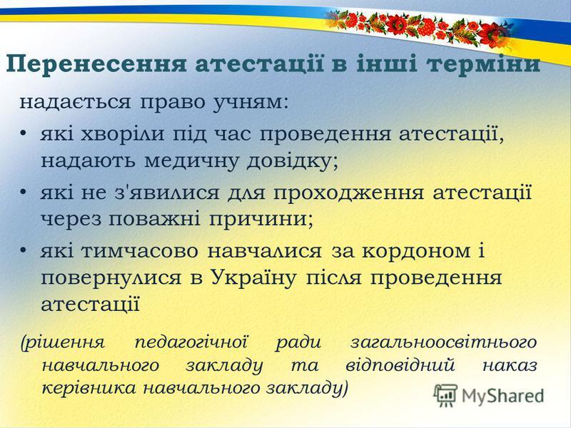 Перенесення атестації в інші терміни надається право учням: які хворіли під час проведення атестації, надають медичну довідку; які не з'явилися для проходження атестації через поважні причини; які тимчасово навчалися за кордоном і повернулися в Украї