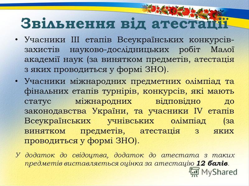 Звільнення від атестації Учасники III етапів Всеукраїнських конкурсів- захистів науково-дослідницьких робіт Малої академії наук (за винятком предметів, атестація з яких проводиться у формі ЗНО). Учасники міжнародних предметних олімпіад та фінальних е
