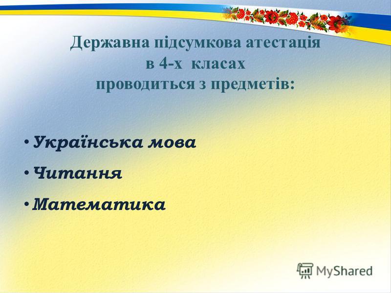 Державна підсумкова атестація в 4-х класах проводиться з предметів: Українська мова Читання Математика
