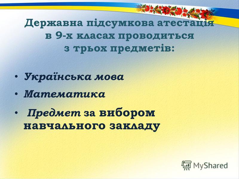 Державна підсумкова атестація в 9-х класах проводиться з трьох предметів: Українська мова Математика Предмет за вибором навчального закладу