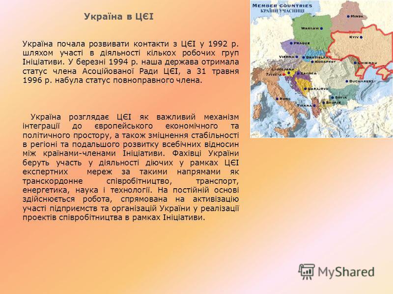 Україна в ЦЄІ Україна почала розвивати контакти з ЦЄІ у 1992 р. шляхом участі в діяльності кількох робочих груп Ініціативи. У березні 1994 р. наша держава отримала статус члена Асоційованої Ради ЦЄІ, а 31 травня 1996 р. набула статус повноправного чл