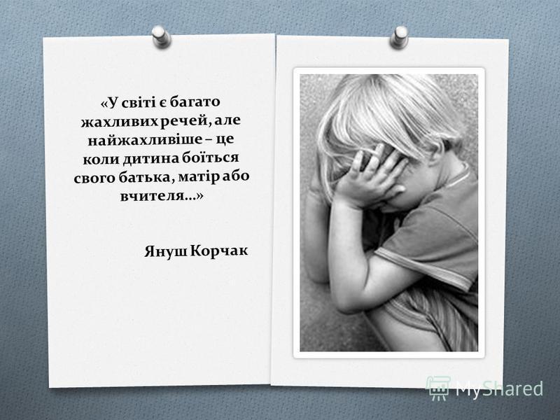 «У світі є багато жахливих речей, але найжахливіше – це коли дитина боїться свого батька, матір або вчителя…» Януш Корчак