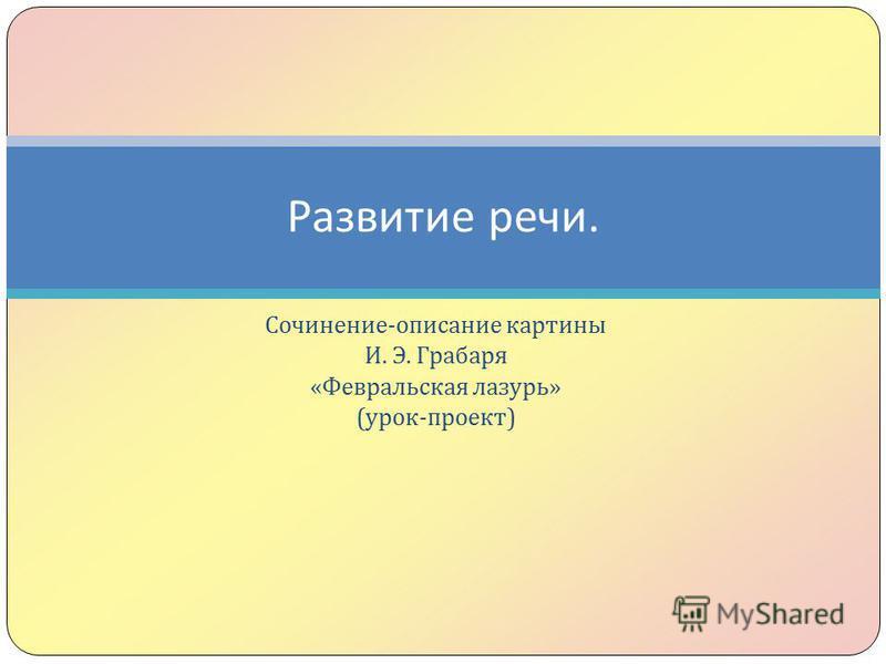 Сочинение - описание картины И. Э. Грабаря « Февральская лазурь » ( урок - проект ) Развитие речи.