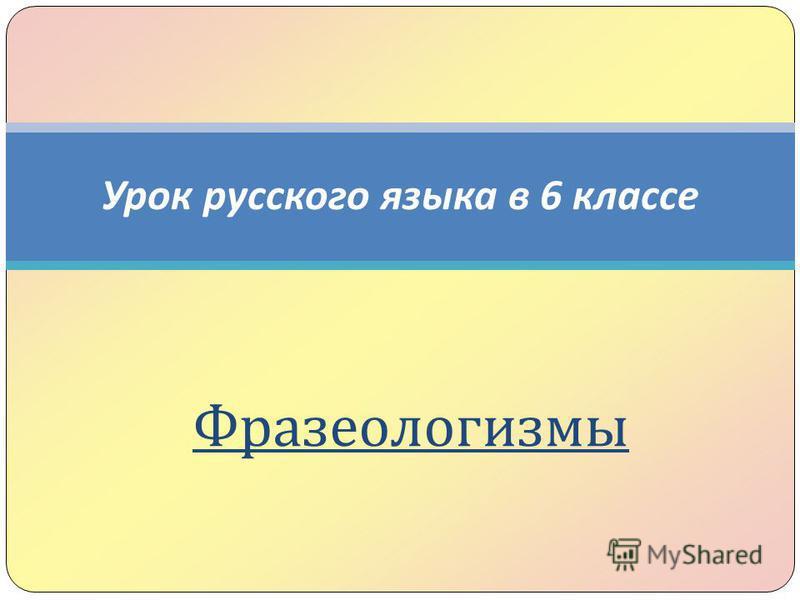 Урок русского языка в 6 классе Фразеологизмы