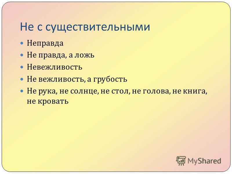Не с существительными Неправда Не правда, а ложь Невежливость Не вежливость, а грубость Не рука, не солнце, не стол, не голова, не книга, не кровать