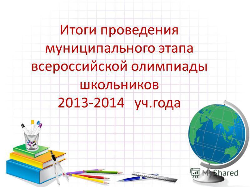 Итоги проведения муниципального этапа всероссийской олимпиады школьников 2013-2014 уч.года