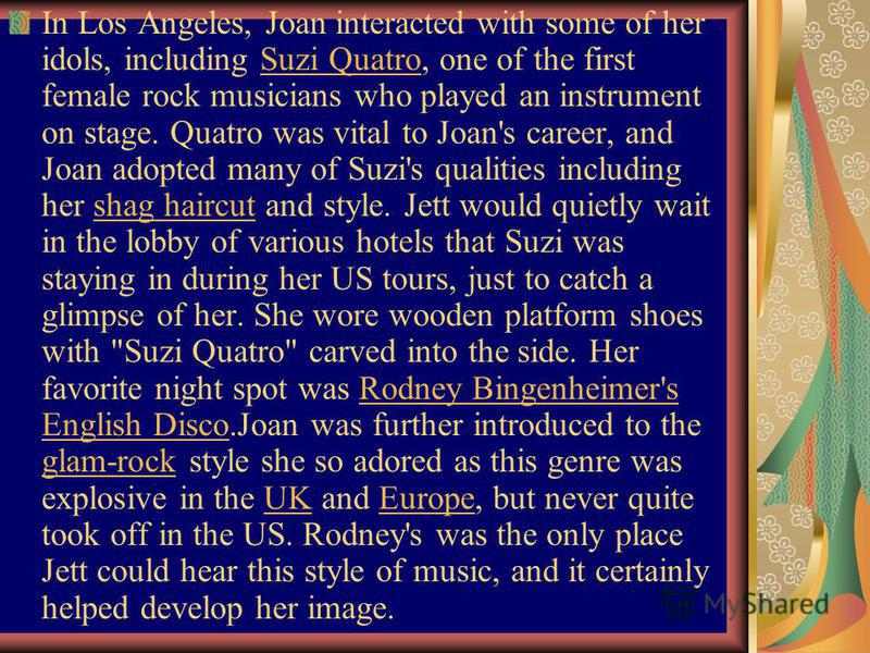 In Los Angeles, Joan interacted with some of her idols, including Suzi Quatro, one of the first female rock musicians who played an instrument on stage. Quatro was vital to Joan's career, and Joan adopted many of Suzi's qualities including her shag h