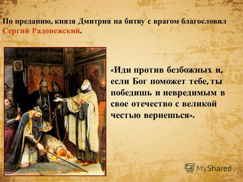 « Иди против безбожных и, если Бог поможет тебе, ты победишь и невредимым в свое отечество с великой честью вернешься ». По преданию, князя Дмитрия на битву с врагом благословил Сергий Радонежский.
