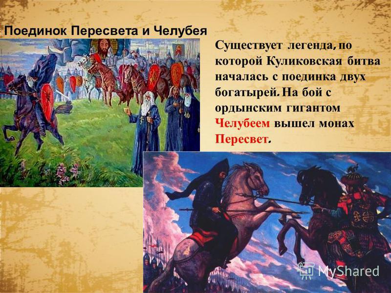Существует легенда, по которой Куликовская битва началась с поединка двух богатырей. На бой с ордынским гигантом Челубеем вышел монах Пересвет. Поединок Пересвета и Челубея