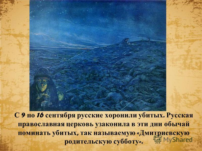 С 9 по 16 сентября русские хоронили убитых. Русская православная церковь узаконила в эти дни обычай поминать убитых, так называемую « Дмитриевскую родительскую субботу ».