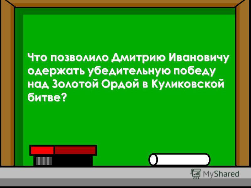 Что позволило Дмитрию Ивановичу одержать убедительную победу над Золотой Ордой в Куликовской битве?