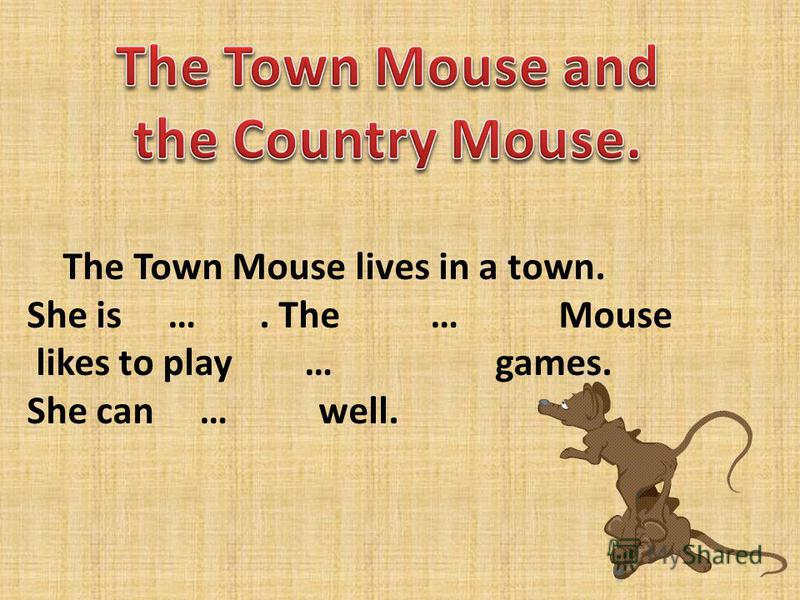 The Town Mouse lives in a town. She is …. The … Mouse likes to play … games. She can … well.