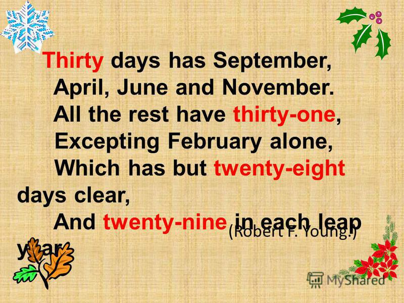 Thirty days has September, April, June and November. All the rest have thirty-one, Excepting February alone, Which has but twenty-eight days clear, And twenty-nine in each leap year. (Robert F. Young.)