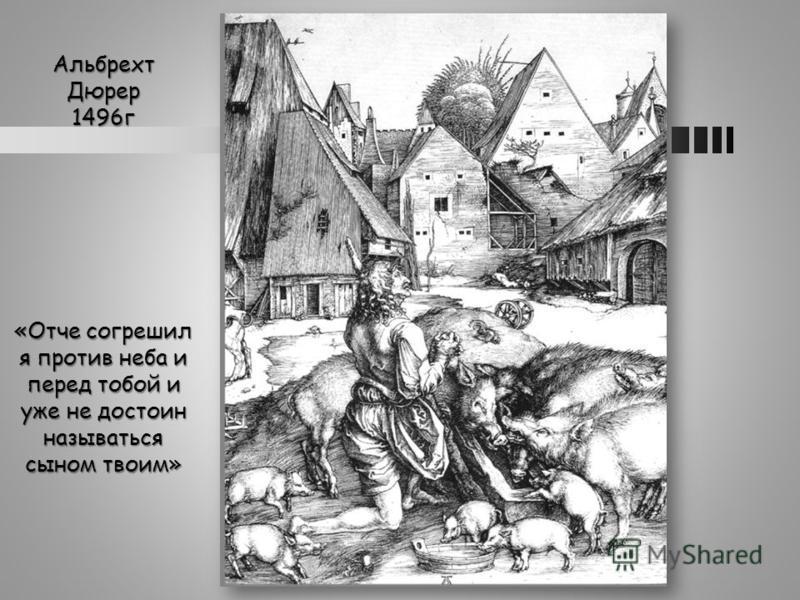 Альбрехт Дюрер 1496 г «Отче согрешил я против неба и перед тобой и уже не достоин называться сыном твоим»