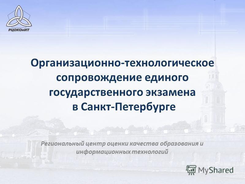 Организационно-технологическое сопровождение единого государственного экзамена в Санкт-Петербурге Региональный центр оценки качества образования и информационных технологий