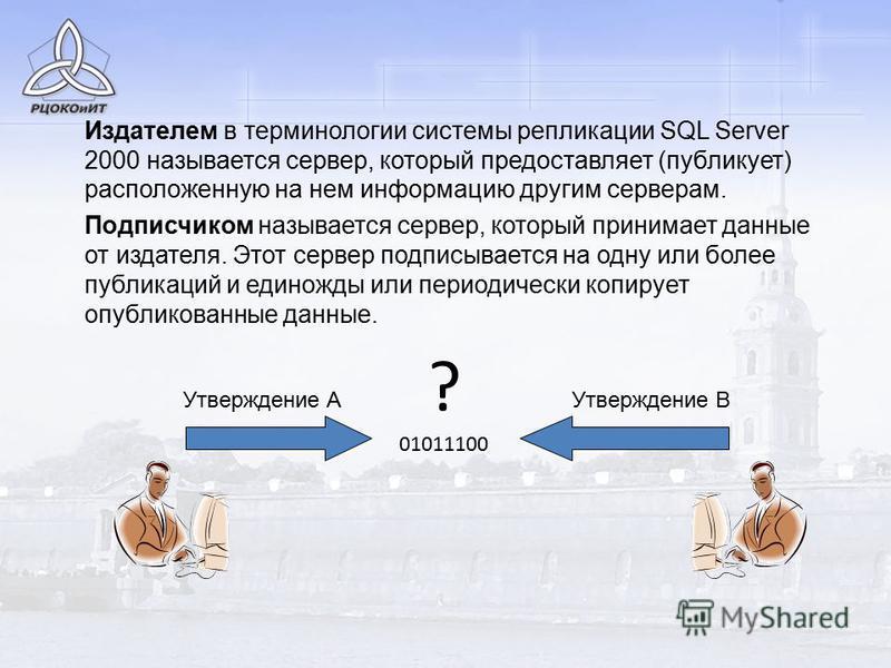 Издателем в терминологии системы репликации SQL Server 2000 называется сервер, который предоставляет (публикует) расположенную на нем информацию другим серверам. Подписчиком называется сервер, который принимает данные от издателя. Этот сервер подписы