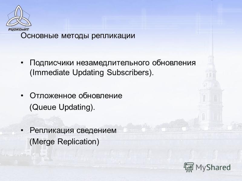 Подписчики незамедлительного обновления (Immediate Updating Subscribers). Отложенное обновление (Queue Updating). Репликация сведением (Merge Replication) Основные методы репликации