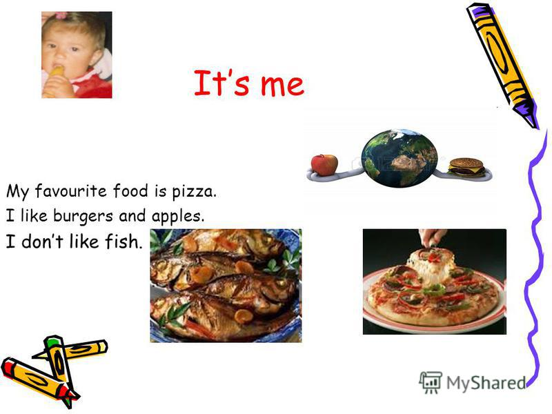 Its me My favourite food is pizza. I like burgers and apples. I dont like fish.