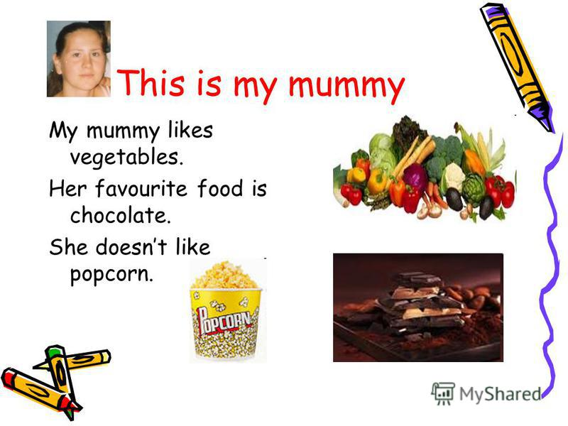 This is my mummy My mummy likes vegetables. Her favourite food is chocolate. She doesnt like popcorn.