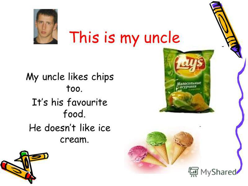 This is my uncle My uncle likes chips too. Its his favourite food. He doesnt like ice cream.