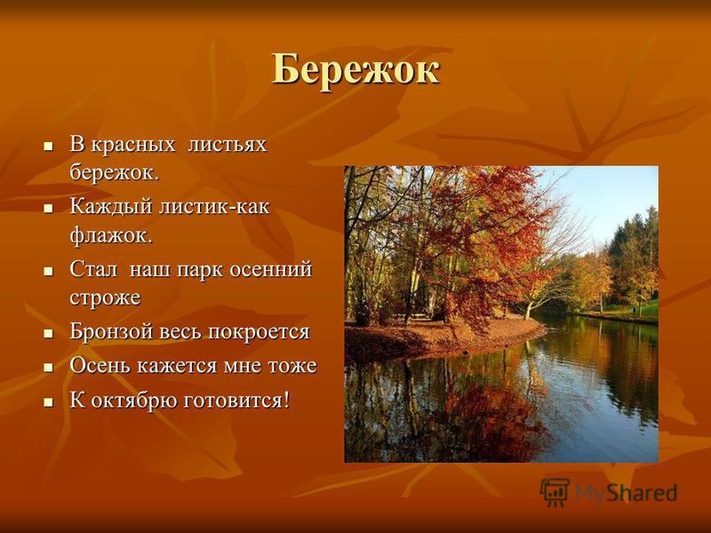 Бережок В красных листьях бережок. В красных листьях бережок. Каждый листик-как флажок. Каждый листик-как флажок. Стал наш парк осенний строже Стал наш парк осенний строже Бронзой весь покроется Бронзой весь покроется Осень кажется мне тоже Осень каж