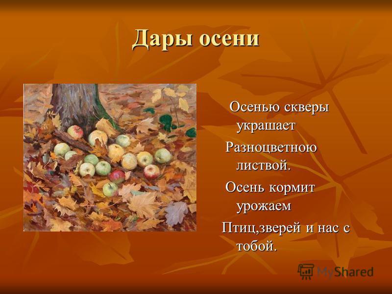 Дары осени Осенью скверы украшает Осенью скверы украшает Разноцветною листвой. Разноцветною листвой. Осень кормит урожаем Осень кормит урожаем Птиц,зверей и нас с тобой.