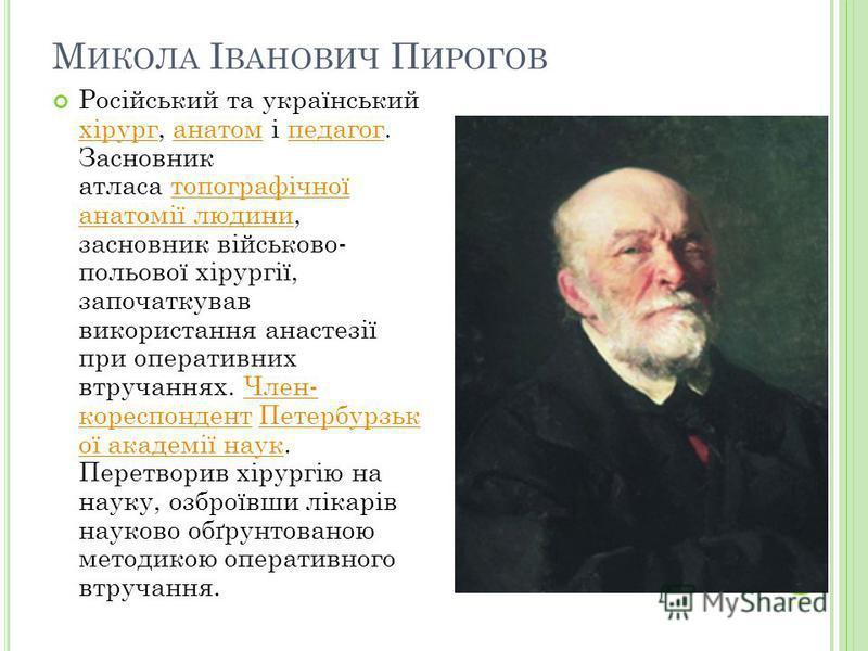Російський та український хірург, анатом і педагог. Засновник атласа топографічної анатомії людини, засновник військово- польової хірургії, започаткував використання анастезії при оперативних втручаннях. Член- кореспондент Петербурзьк ої академії нау