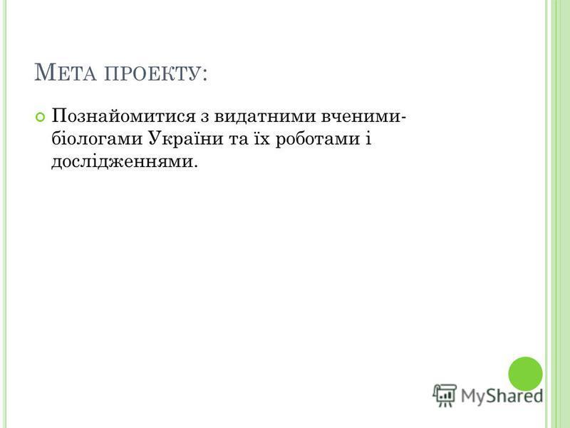 М ЕТА ПРОЕКТУ : Познайомитися з видатними вченими- біологами України та їх роботами і дослідженнями.