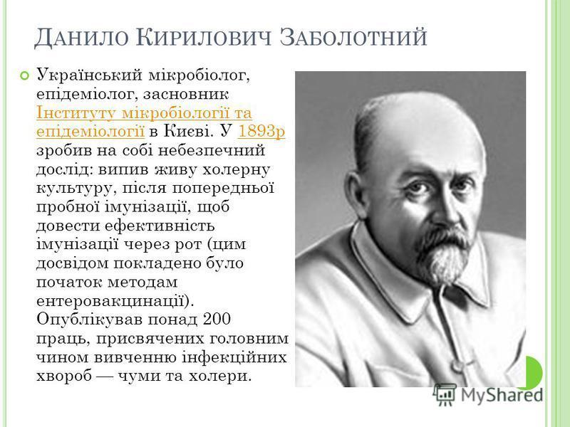 Український мікробіолог, епідеміолог, засновник Інституту мікробіології та епідеміології в Києві. У 1893р зробив на собі небезпечний дослід: випив живу холерну культуру, після попередньої пробної імунізації, щоб довести ефективність імунізації через