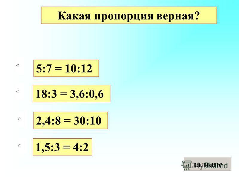 5:7 = 10:12 18:3 = 3,6:0,6 2,4:8 = 30:10 1,5:3 = 4:2 Какая пропорция верная?