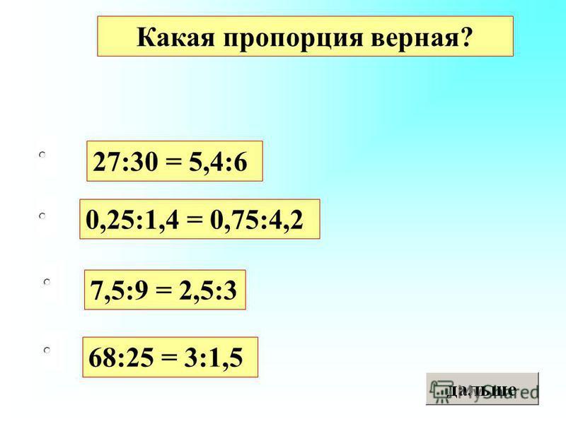 68:25 = 3:1,5 0,25:1,4 = 0,75:4,2 7,5:9 = 2,5:3 27:30 = 5,4:6 Какая пропорция верная?