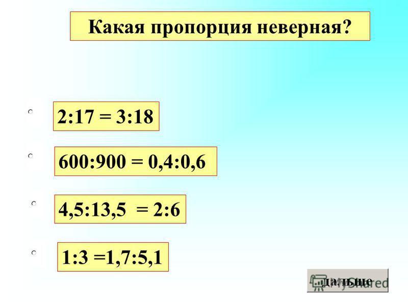 2:17 = 3:18 4,5:13,5 = 2:6 1:3 =1,7:5,1 600:900 = 0,4:0,6 Какая пропорция неверная?