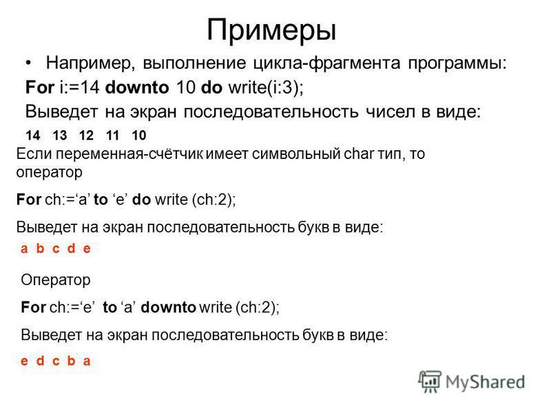 Примеры Например, выполнение цикла-фрагмента программы: For i:=14 downto 10 do write(i:3); Выведет на экран последовательность чисел в виде: 14 13 12 11 10 Если переменная-счётчик имеет символьный char тип, то оператор For ch:=a to e do write (ch:2);