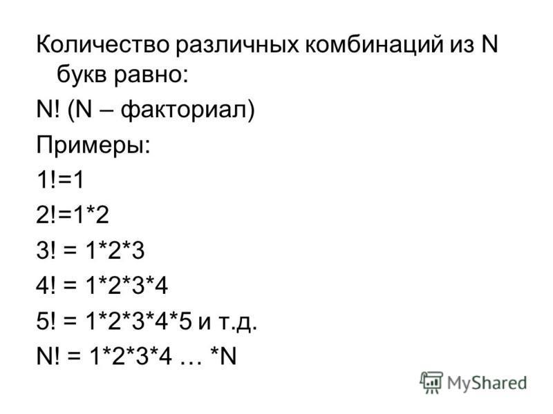 Количество различных комбинаций из N букв равно: N! (N – факториал) Примеры: 1!=1 2!=1*2 3! = 1*2*3 4! = 1*2*3*4 5! = 1*2*3*4*5 и т.д. N! = 1*2*3*4 … *N