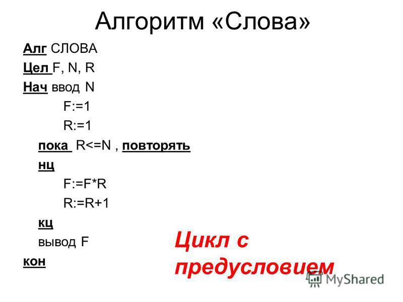 Алгоритм «Слова» Алг СЛОВА Цел F, N, R Нач ввод N F:=1 R:=1 пока R<=N, повторять нц F:=F*R R:=R+1 кц вывод F кон Цикл с предусловием