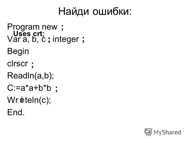 Найди ошибки: Program new Var a, b, c integer Begin clrscr Readln(a,b); C:=a*a+b*b Wr teln(c); End. ; ; : ;; ; Uses crt; ; e i