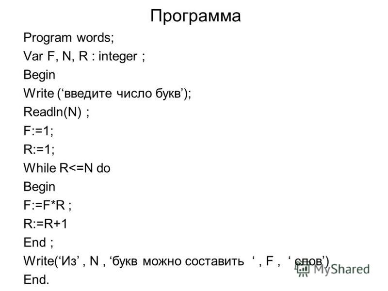 Программа Program words; Var F, N, R : integer ; Begin Write (введите число букв); Readln(N) ; F:=1; R:=1; While R<=N do Begin F:=F*R ; R:=R+1 End ; Write(Из, N, букв можно составить, F, слов) End.