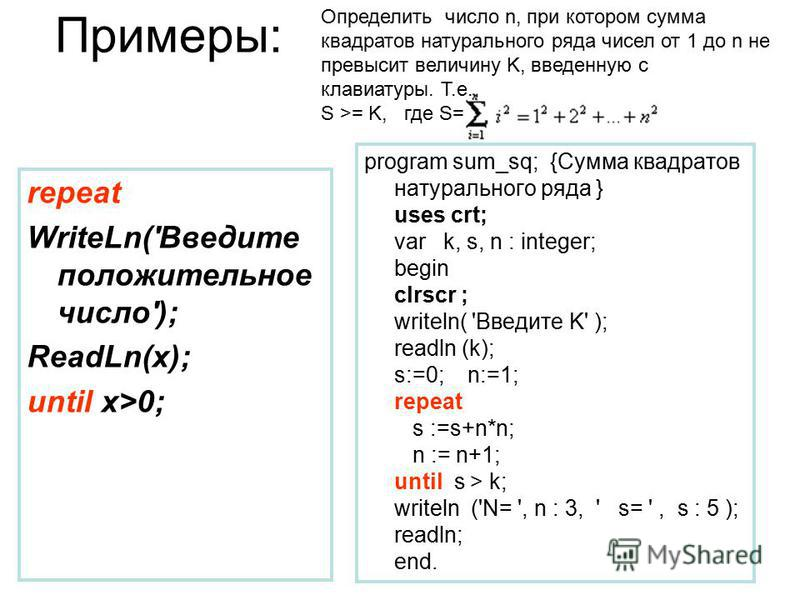 Примеры: repeat WriteLn('Введите положительное число'); ReadLn(x); until x>0; program sum_sq; {Сумма квадратов натурального ряда } uses crt; var k, s, n : integer; begin clrscr ; writeln( 'Введите K' ); readln (k); s:=0; n:=1; repeat s :=s+n*n; n :=