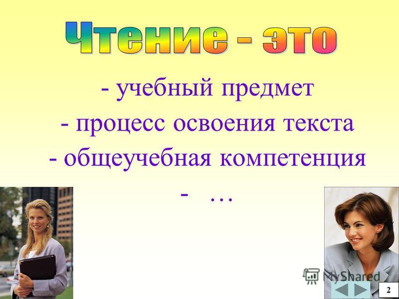 - учебный предмет - процесс освоения текста -общеучебная компетенция - … 3 2