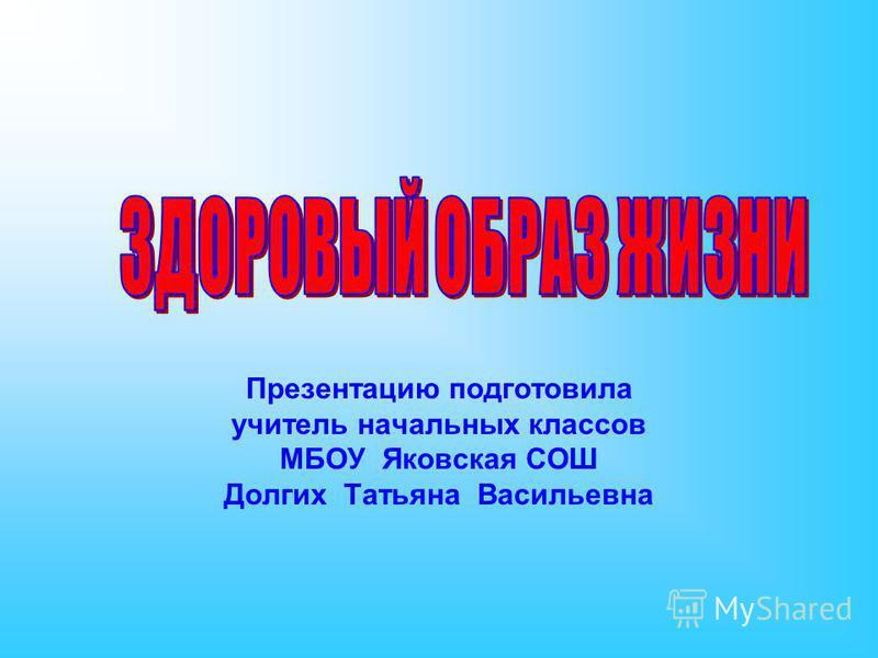 Презентацию подготовила учитель начальных классов МБОУ Яковская СОШ Долгих Татьяна Васильевна