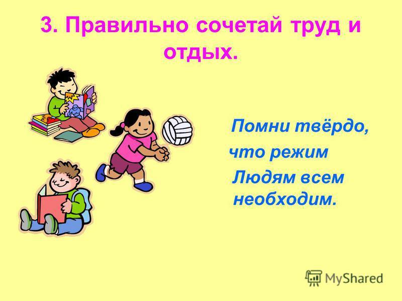 3. Правильно сочетай труд и отдых. Помни твёрдо, что режим Людям всем необходим.
