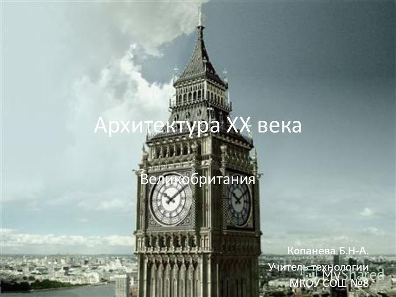Архитектура XX века Великобритания Копанева Б.Н-А. Учитель технологии МКОУ СОШ 8