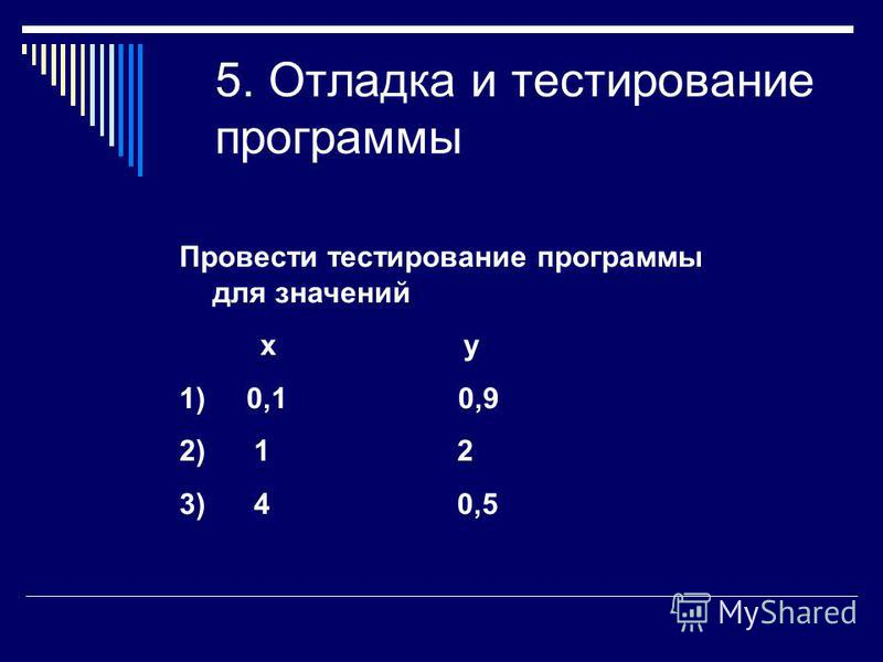 5. Отладка и тестирование программы Провести тестирование программы для значений х у 1) 0,1 0,9 2) 1 2 3) 4 0,5